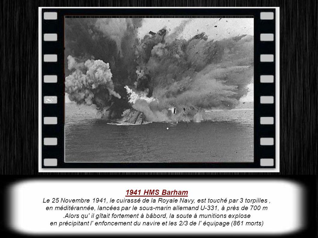 1941 HMS Barham Le 25 Novembre 1941, le cuirassé de la Royale Navy, est touché par 3 torpilles, en méditérannée, lancées par le sous-marin allemand U-331, à près de 700 m.Alors qu il gîtait fortement à bâbord, la soute à munitions explose en précipitant l enfoncement du navire et les 2/3 de l équipage (861 morts)