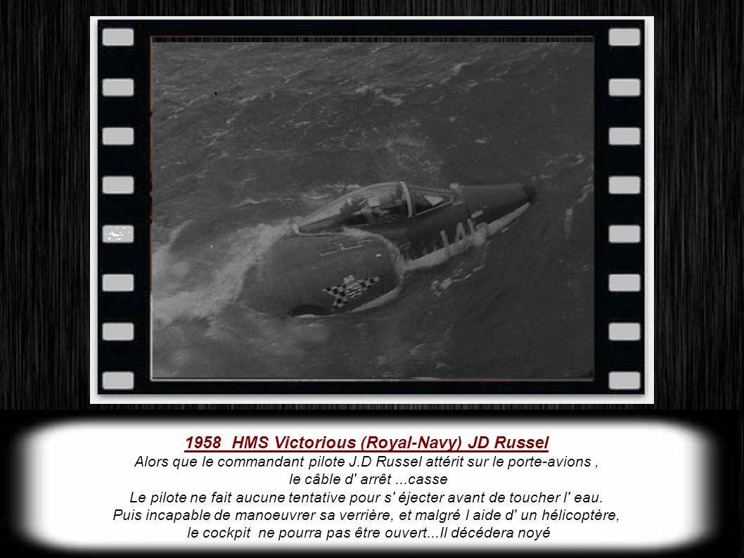 1958 HMS Victorious (Royal-Navy) JD Russel Alors que le commandant pilote J.D Russel attérit sur le porte-avions, le câble d arrêt...casse Le pilote ne fait aucune tentative pour s éjecter avant de toucher l eau.