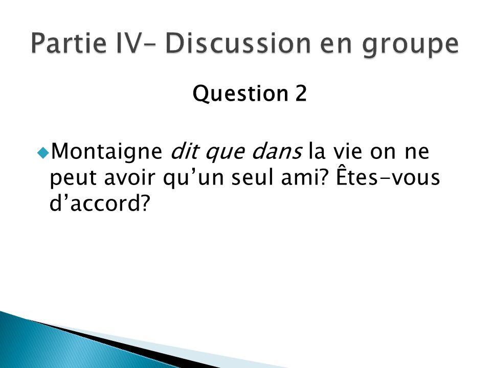 Question 2 Montaigne dit que dans la vie on ne peut avoir quun seul ami? Êtes-vous daccord?