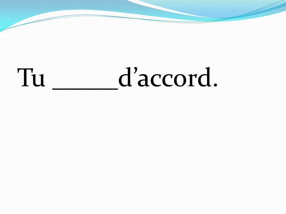 Tu _____daccord.