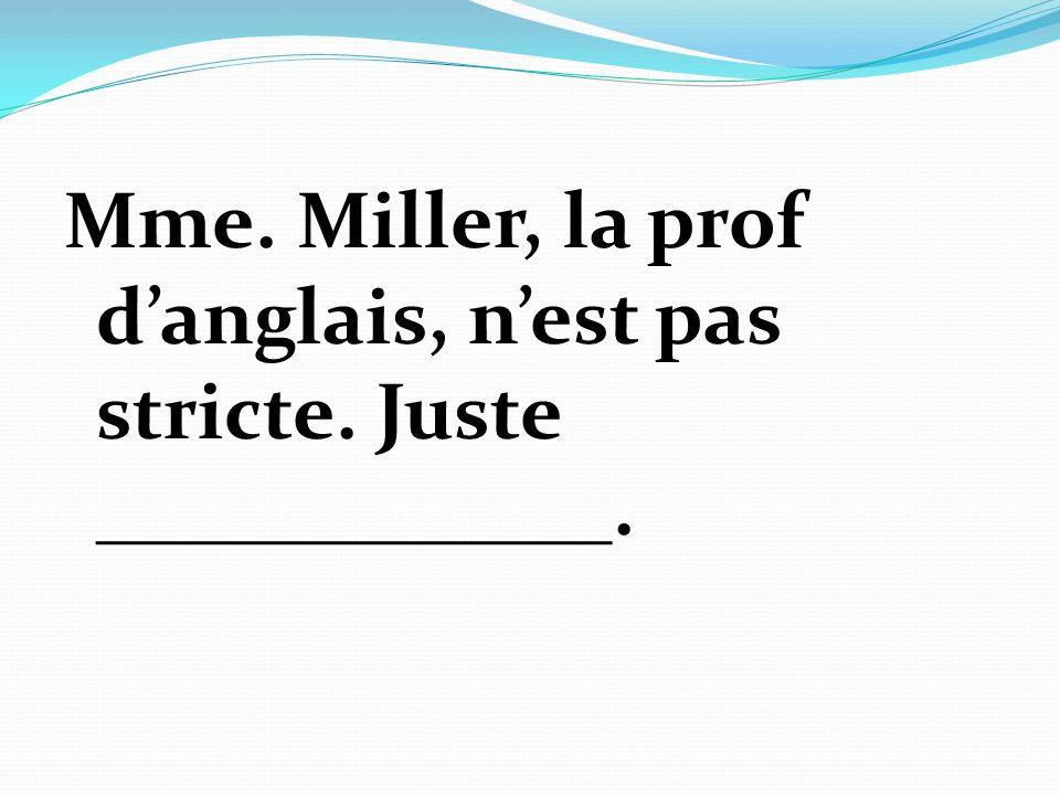 Mme. Miller, la prof danglais, nest pas stricte. Juste _____________.