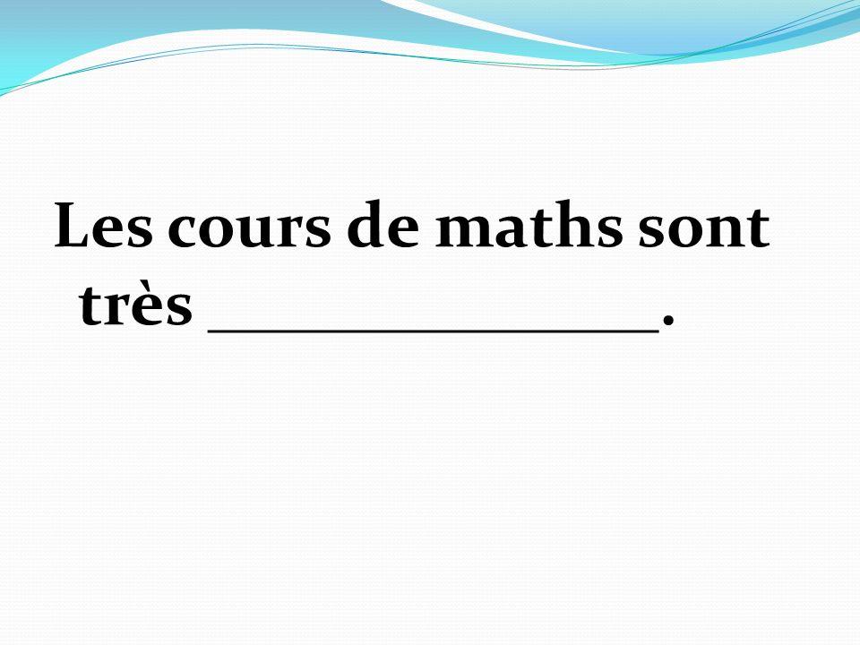 Les cours de maths sont très ______________.