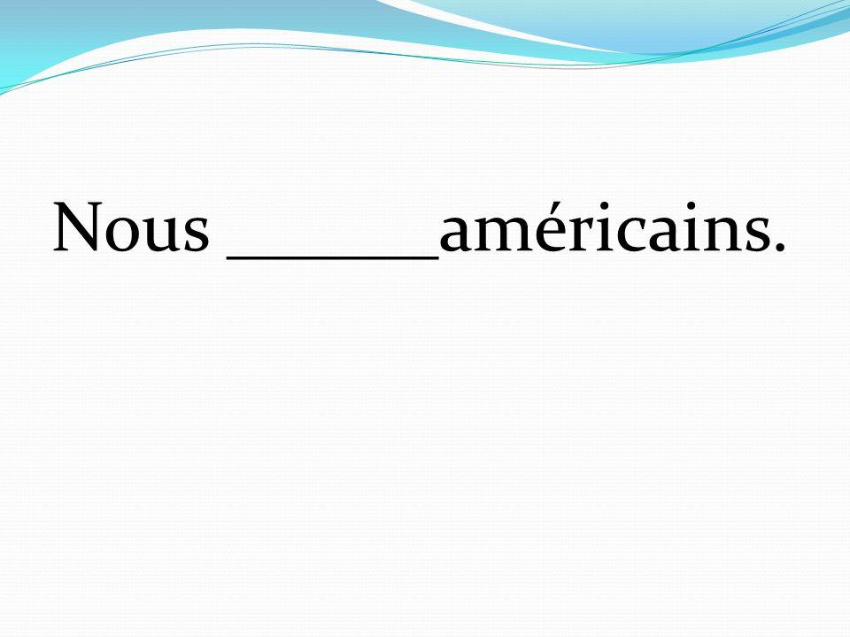 Nous ______américains.