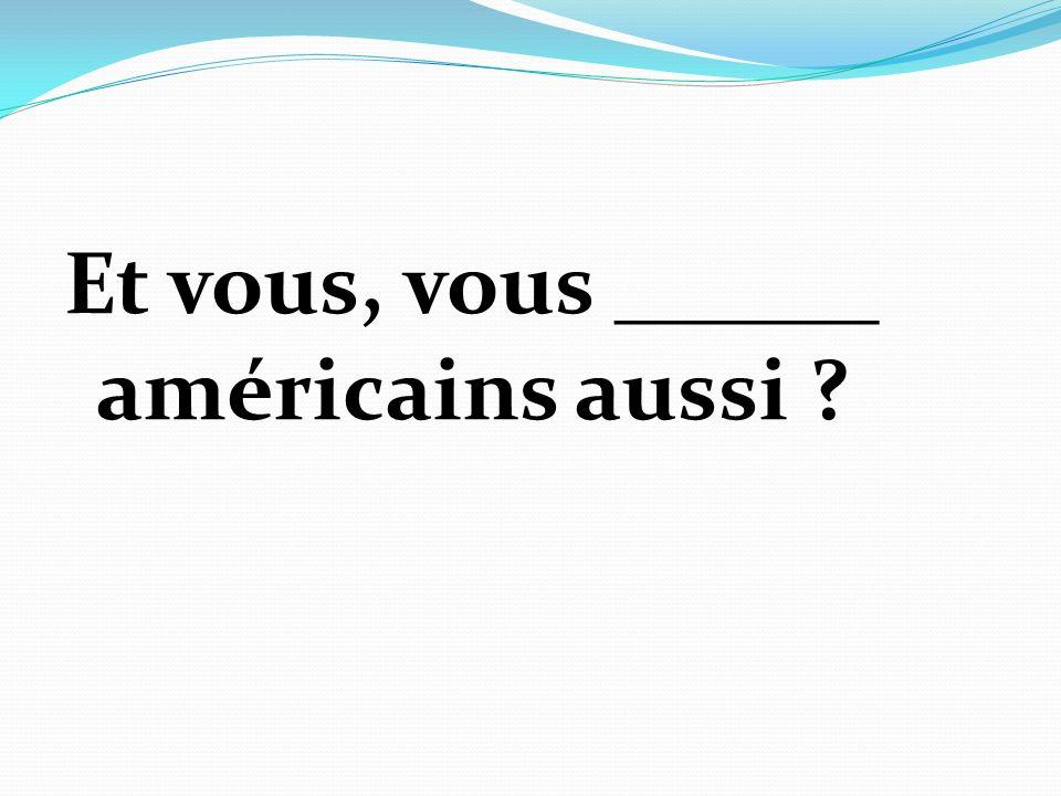 Et vous, vous ______ américains aussi