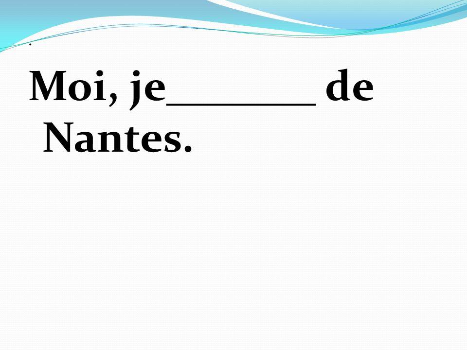 . Moi, je_______ de Nantes.