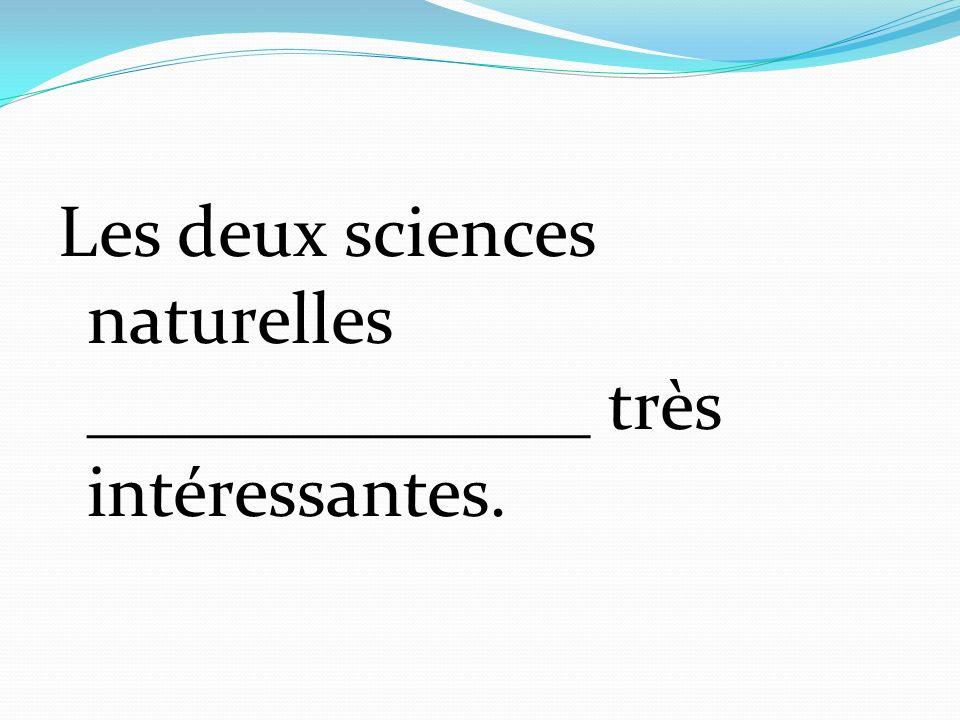 Les deux sciences naturelles ______________ très intéressantes.