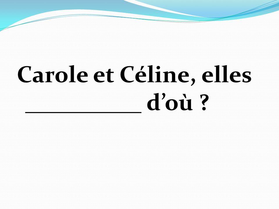 Carole et Céline, elles __________ doù
