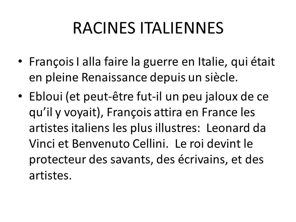 RACINES ITALIENNES François I alla faire la guerre en Italie, qui était en pleine Renaissance depuis un siècle. Ebloui (et peut-être fut-il un peu jal