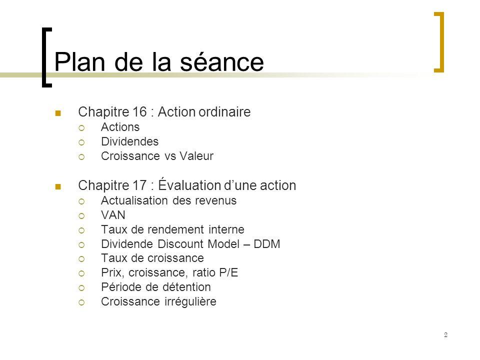 Plan de la séance Chapitre 16 : Action ordinaire Actions Dividendes Croissance vs Valeur Chapitre 17 : Évaluation dune action Actualisation des revenu