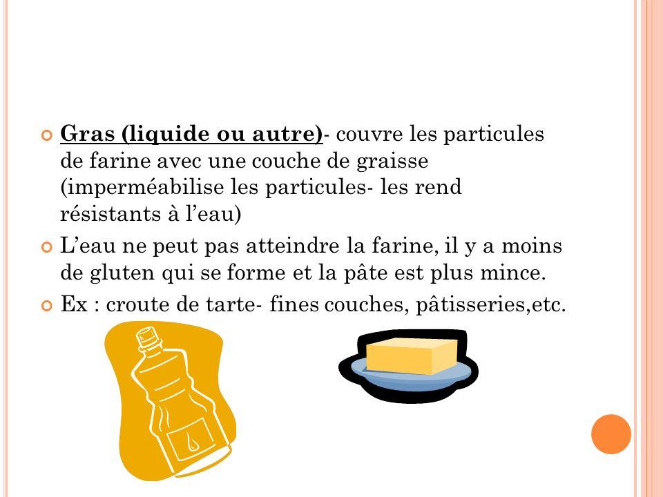 Gras (liquide ou autre) - couvre les particules de farine avec une couche de graisse (imperméabilise les particules- les rend résistants à leau) Leau ne peut pas atteindre la farine, il y a moins de gluten qui se forme et la pâte est plus mince.