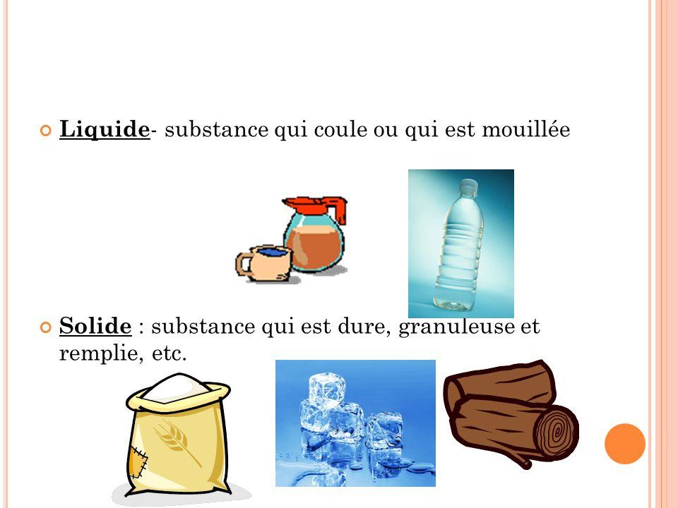 Liquide - substance qui coule ou qui est mouillée Solide : substance qui est dure, granuleuse et remplie, etc.