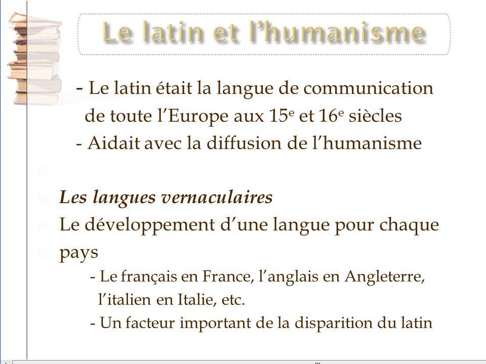 - Le latin était la langue de communication de toute lEurope aux 15 e et 16 e siècles - Aidait avec la diffusion de lhumanisme Les langues vernaculair