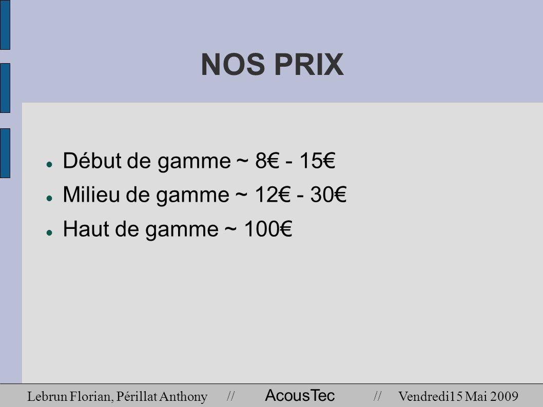NOS PRIX Début de gamme ~ 8 - 15 Milieu de gamme ~ 12 - 30 Haut de gamme ~ 100 Lebrun Florian, Périllat Anthony // AcousTec // Vendredi15 Mai 2009