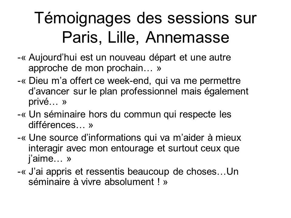 Témoignages des sessions sur Paris, Lille, Annemasse -« Aujourdhui est un nouveau départ et une autre approche de mon prochain… » -« Dieu ma offert ce week-end, qui va me permettre davancer sur le plan professionnel mais également privé… » -« Un séminaire hors du commun qui respecte les différences… » -« Une source dinformations qui va maider à mieux interagir avec mon entourage et surtout ceux que jaime… » -« Jai appris et ressentis beaucoup de choses…Un séminaire à vivre absolument .