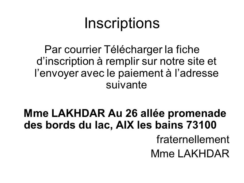 Inscriptions Par courrier Télécharger la fiche dinscription à remplir sur notre site et lenvoyer avec le paiement à ladresse suivante Mme LAKHDAR Au 26 allée promenade des bords du lac, AIX les bains 73100 fraternellement Mme LAKHDAR
