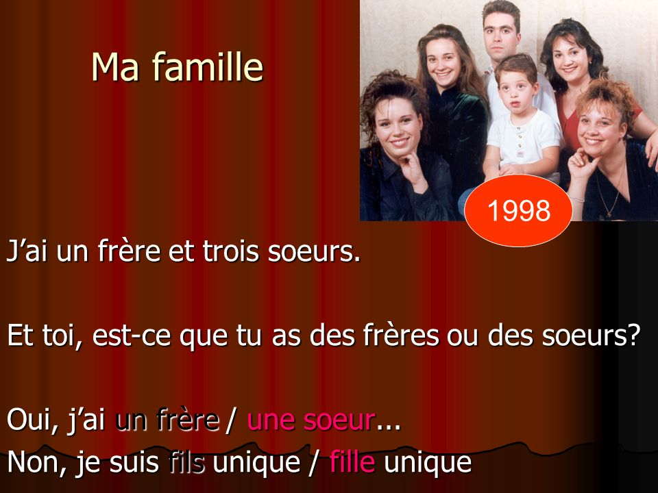 Ma famille Jai un frère et trois soeurs.Et toi, est-ce que tu as des frères ou des soeurs.