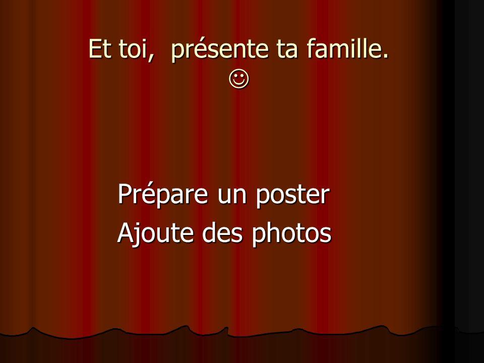 Et toi, présente ta famille. Et toi, présente ta famille. Prépare un poster Ajoute des photos