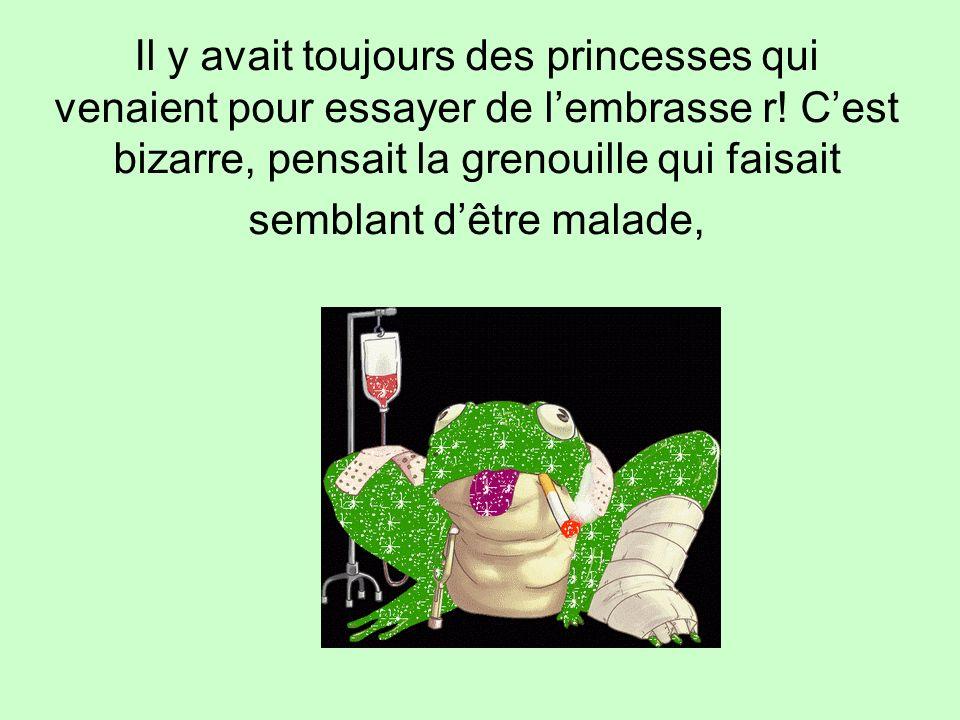 Il y avait toujours des princesses qui venaient pour essayer de lembrasse r! Cest bizarre, pensait la grenouille qui faisait semblant dêtre malade,
