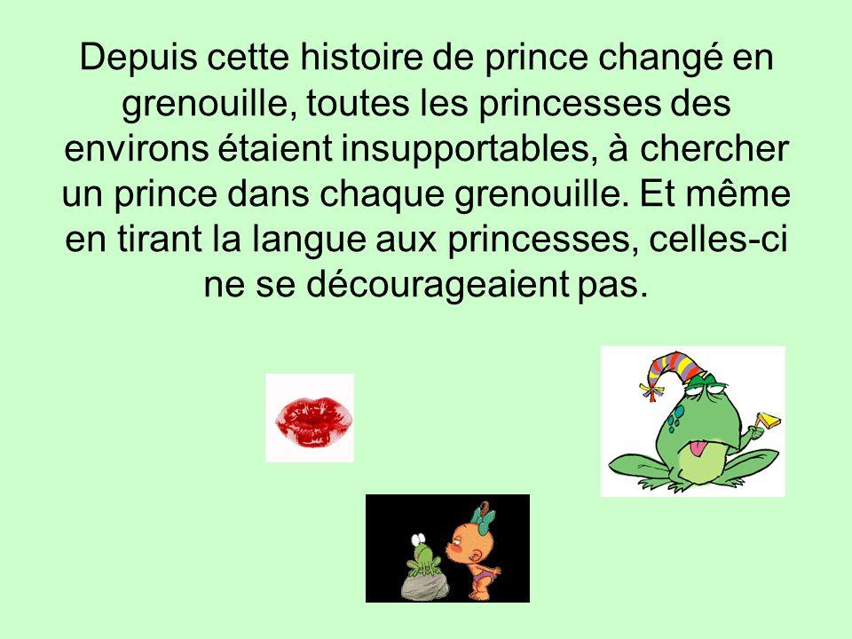 Depuis cette histoire de prince changé en grenouille, toutes les princesses des environs étaient insupportables, à chercher un prince dans chaque gren