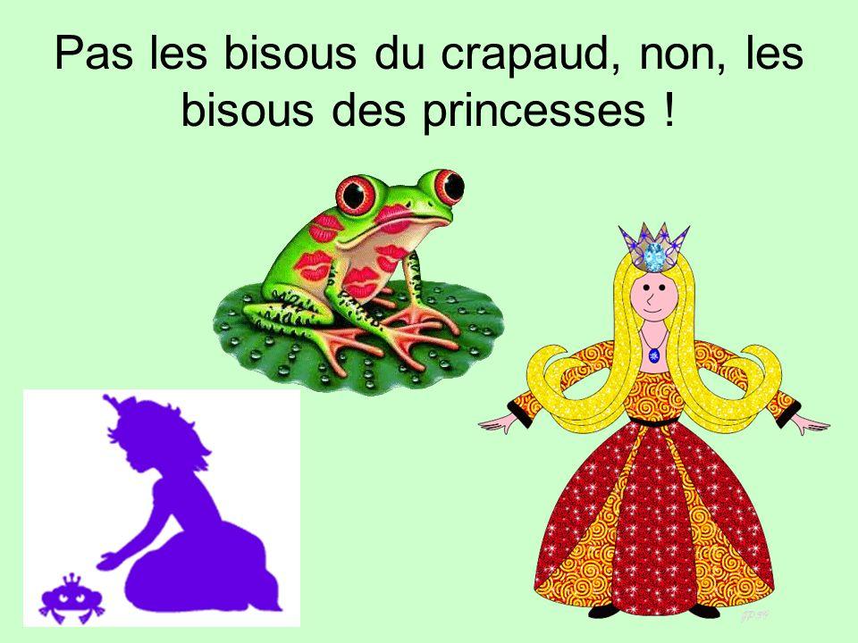 Pas les bisous du crapaud, non, les bisous des princesses !