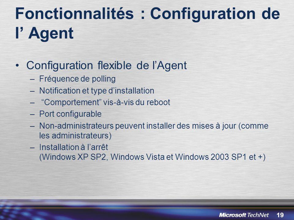 19 Fonctionnalités : Configuration de l Agent Configuration flexible de lAgent –Fréquence de polling –Notification et type dinstallation – Comportement vis-à-vis du reboot –Port configurable –Non-administrateurs peuvent installer des mises à jour (comme les administrateurs) –Installation à larrêt (Windows XP SP2, Windows Vista et Windows 2003 SP1 et +)