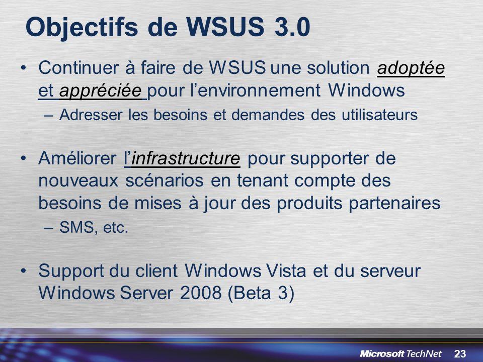 23 Objectifs de WSUS 3.0 Continuer à faire de WSUS une solution adoptée et appréciée pour lenvironnement Windows –Adresser les besoins et demandes des utilisateurs Améliorer linfrastructure pour supporter de nouveaux scénarios en tenant compte des besoins de mises à jour des produits partenaires –SMS, etc.