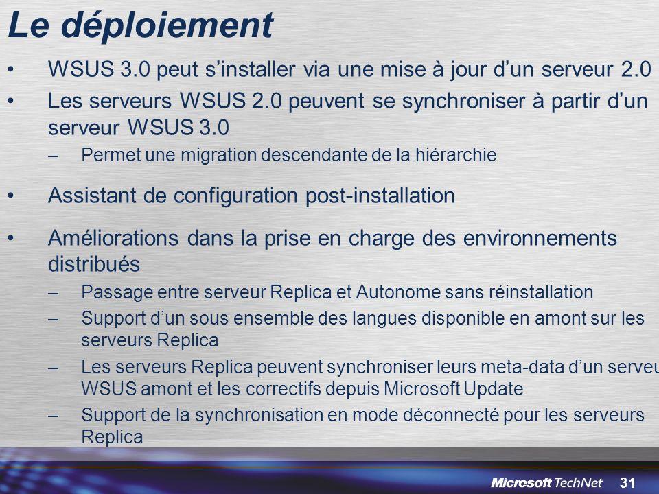 31 Le déploiement WSUS 3.0 peut sinstaller via une mise à jour dun serveur 2.0 Les serveurs WSUS 2.0 peuvent se synchroniser à partir dun serveur WSUS 3.0 –Permet une migration descendante de la hiérarchie Assistant de configuration post-installation Améliorations dans la prise en charge des environnements distribués –Passage entre serveur Replica et Autonome sans réinstallation –Support dun sous ensemble des langues disponible en amont sur les serveurs Replica –Les serveurs Replica peuvent synchroniser leurs meta-data dun serveur WSUS amont et les correctifs depuis Microsoft Update –Support de la synchronisation en mode déconnecté pour les serveurs Replica