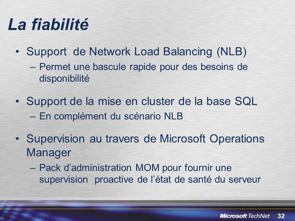 32 La fiabilité Support de Network Load Balancing (NLB) –Permet une bascule rapide pour des besoins de disponibilité Support de la mise en cluster de la base SQL –En complément du scénario NLB Supervision au travers de Microsoft Operations Manager –Pack dadministration MOM pour fournir une supervision proactive de létat de santé du serveur
