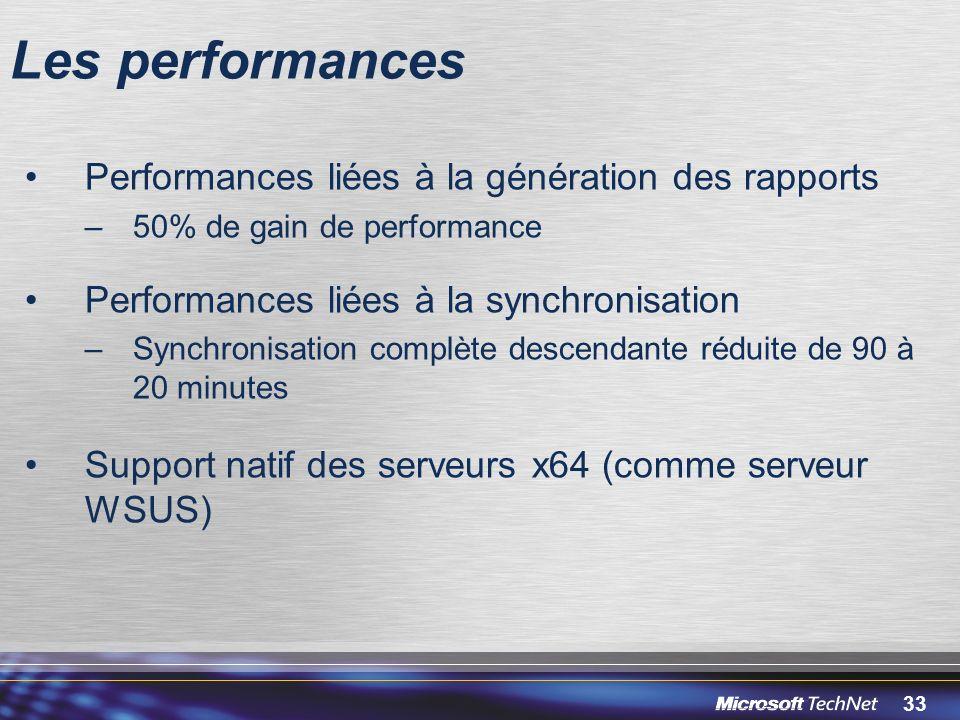 33 Les performances Performances liées à la génération des rapports –50% de gain de performance Performances liées à la synchronisation –Synchronisation complète descendante réduite de 90 à 20 minutes Support natif des serveurs x64 (comme serveur WSUS)