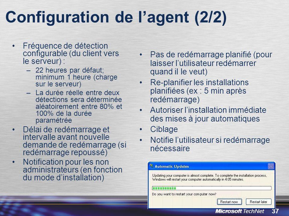 37 Configuration de lagent (2/2) Fréquence de détection configurable (du client vers le serveur) : –22 heures par défaut; minimum 1 heure (charge sur le serveur) –La durée réelle entre deux détections sera déterminée aléatoirement entre 80% et 100% de la durée paramétrée Délai de redémarrage et intervalle avant nouvelle demande de redémarrage (si redémarrage repoussé) Notification pour les non administrateurs (en fonction du mode dinstallation) Pas de redémarrage planifié (pour laisser lutilisateur redémarrer quand il le veut) Re-planifier les installations planifiées (ex : 5 min après redémarrage) Autoriser linstallation immédiate des mises à jour automatiques Ciblage Notifie lutilisateur si redémarrage nécessaire