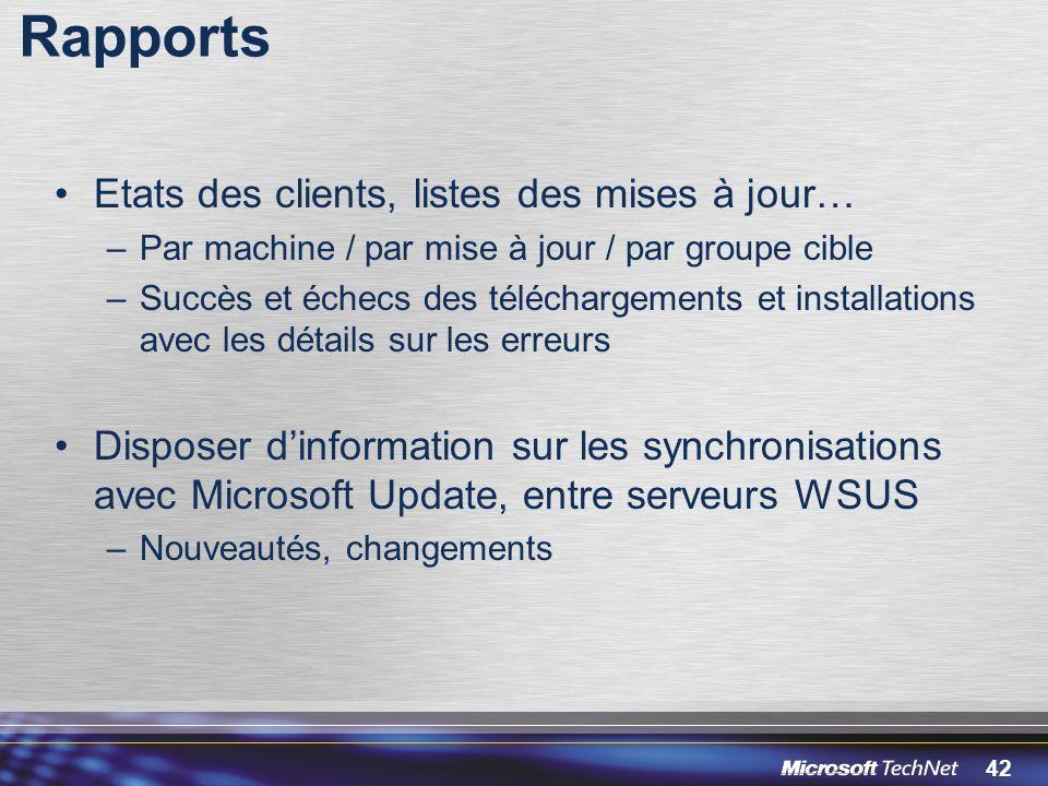42 Rapports Etats des clients, listes des mises à jour… –Par machine / par mise à jour / par groupe cible –Succès et échecs des téléchargements et installations avec les détails sur les erreurs Disposer dinformation sur les synchronisations avec Microsoft Update, entre serveurs WSUS –Nouveautés, changements