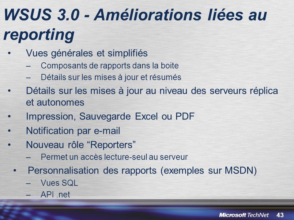43 WSUS 3.0 - Améliorations liées au reporting Vues générales et simplifiés –Composants de rapports dans la boite –Détails sur les mises à jour et résumés Détails sur les mises à jour au niveau des serveurs réplica et autonomes Impression, Sauvegarde Excel ou PDF Notification par e-mail Nouveau rôle Reporters –Permet un accès lecture-seul au serveur Personnalisation des rapports (exemples sur MSDN) –Vues SQL –API.net