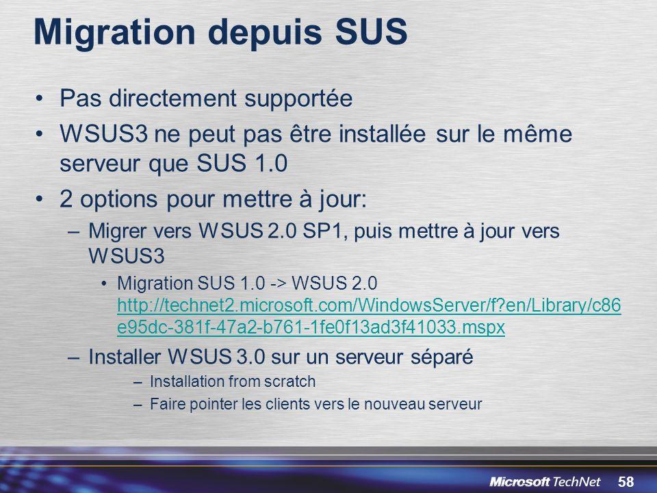 58 Migration depuis SUS Pas directement supportée WSUS3 ne peut pas être installée sur le même serveur que SUS 1.0 2 options pour mettre à jour: –Migrer vers WSUS 2.0 SP1, puis mettre à jour vers WSUS3 Migration SUS 1.0 -> WSUS 2.0 http://technet2.microsoft.com/WindowsServer/f?en/Library/c86 e95dc-381f-47a2-b761-1fe0f13ad3f41033.mspx http://technet2.microsoft.com/WindowsServer/f?en/Library/c86 e95dc-381f-47a2-b761-1fe0f13ad3f41033.mspx –Installer WSUS 3.0 sur un serveur séparé –Installation from scratch –Faire pointer les clients vers le nouveau serveur