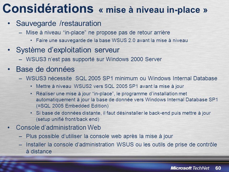 60 Considérations « mise à niveau in-place » Sauvegarde /restauration –Mise à niveau in-place ne propose pas de retour arrière Faire une sauvegarde de la base WSUS 2.0 avant la mise à niveau Système dexploitation serveur –WSUS3 nest pas supporté sur Windows 2000 Server Base de données –WSUS3 nécessite SQL 2005 SP1 minimum ou Windows Internal Database Mettre à niveau WSUS2 vers SQL 2005 SP1 avant la mise à jour Réaliser une mise à jour in-place, le programme dinstallation met automatiquement à jour la base de donnée vers Windows Internal Database SP1 (=SQL 2005 Embedded Edition) Si base de données distante, il faut désinstaller le back-end puis mettre à jour (setup unifié front/back end) Console dadministration Web –Plus possible dutiliser la console web après la mise à jour –Installer la console dadministration WSUS ou les outils de prise de contrôle à distance