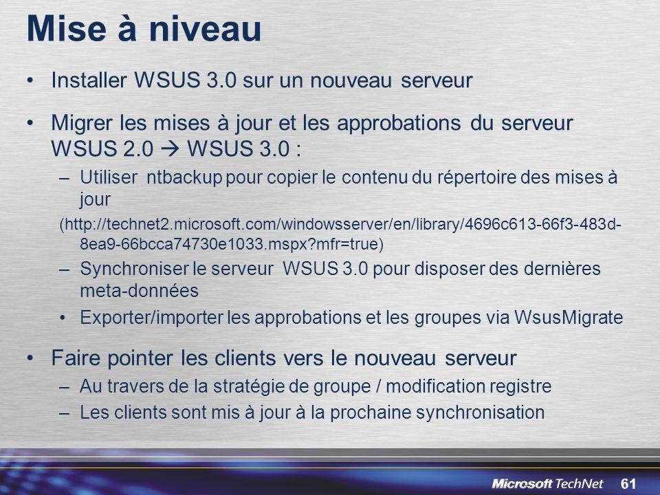 61 Mise à niveau Installer WSUS 3.0 sur un nouveau serveur Migrer les mises à jour et les approbations du serveur WSUS 2.0 WSUS 3.0 : –Utiliser ntbackup pour copier le contenu du répertoire des mises à jour (http://technet2.microsoft.com/windowsserver/en/library/4696c613-66f3-483d- 8ea9-66bcca74730e1033.mspx?mfr=true) –Synchroniser le serveur WSUS 3.0 pour disposer des dernières meta-données Exporter/importer les approbations et les groupes via WsusMigrate Faire pointer les clients vers le nouveau serveur –Au travers de la stratégie de groupe / modification registre –Les clients sont mis à jour à la prochaine synchronisation