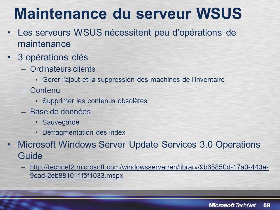 69 Maintenance du serveur WSUS Les serveurs WSUS nécessitent peu dopérations de maintenance 3 opérations clés –Ordinateurs clients Gérer lajout et la suppression des machines de linventaire –Contenu Supprimer les contenus obsolètes –Base de données Sauvegarde Défragmentation des index Microsoft Windows Server Update Services 3.0 Operations Guide –http://technet2.microsoft.com/windowsserver/en/library/9b65850d-17a0-440e- 9cad-2eb881011f5f1033.mspx