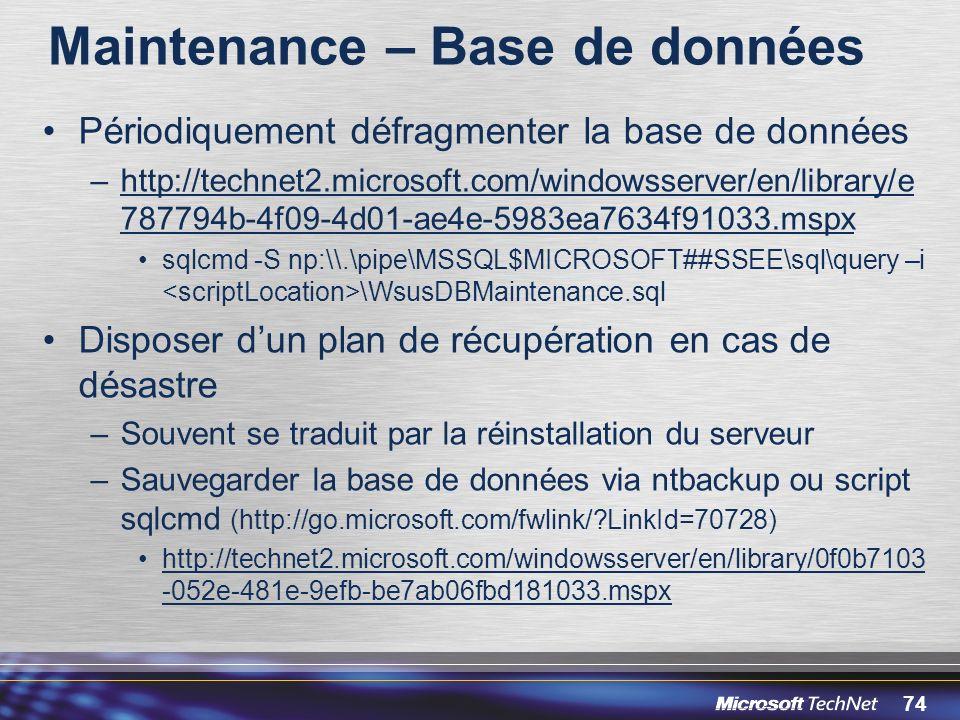 74 Maintenance – Base de données Périodiquement défragmenter la base de données –http://technet2.microsoft.com/windowsserver/en/library/e 787794b-4f09-4d01-ae4e-5983ea7634f91033.mspx sqlcmd -S np:\\.\pipe\MSSQL$MICROSOFT##SSEE\sql\query –i \WsusDBMaintenance.sql Disposer dun plan de récupération en cas de désastre –Souvent se traduit par la réinstallation du serveur –Sauvegarder la base de données via ntbackup ou script sqlcmd (http://go.microsoft.com/fwlink/?LinkId=70728) http://technet2.microsoft.com/windowsserver/en/library/0f0b7103 -052e-481e-9efb-be7ab06fbd181033.mspx
