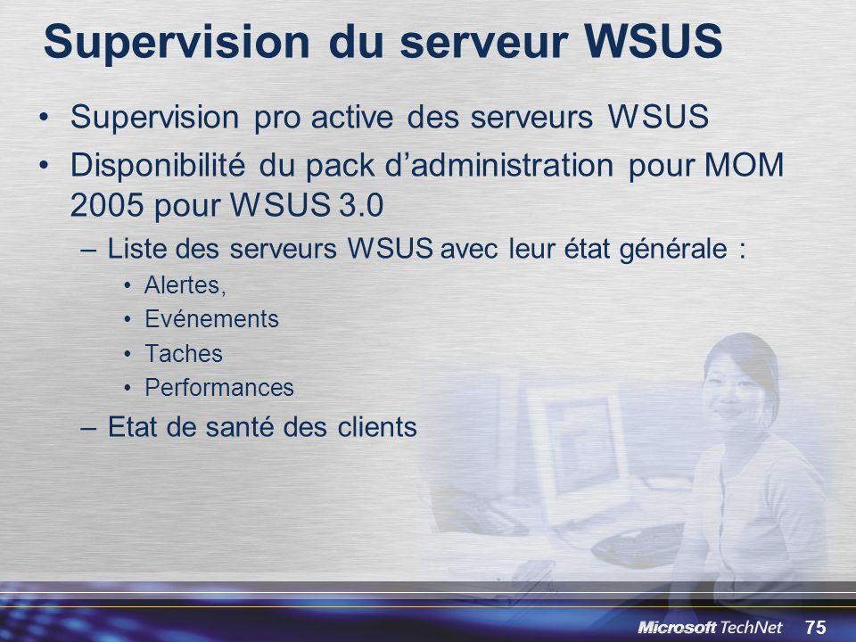 75 Supervision du serveur WSUS Supervision pro active des serveurs WSUS Disponibilité du pack dadministration pour MOM 2005 pour WSUS 3.0 –Liste des serveurs WSUS avec leur état générale : Alertes, Evénements Taches Performances –Etat de santé des clients