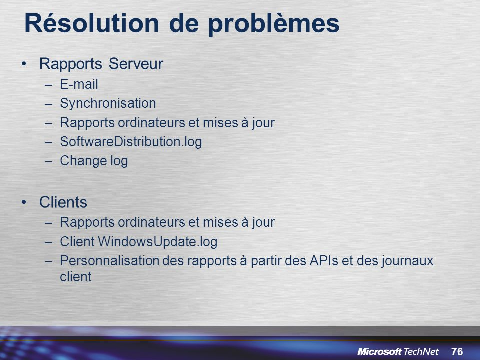 76 Résolution de problèmes Rapports Serveur –E-mail –Synchronisation –Rapports ordinateurs et mises à jour –SoftwareDistribution.log –Change log Clients –Rapports ordinateurs et mises à jour –Client WindowsUpdate.log –Personnalisation des rapports à partir des APIs et des journaux client