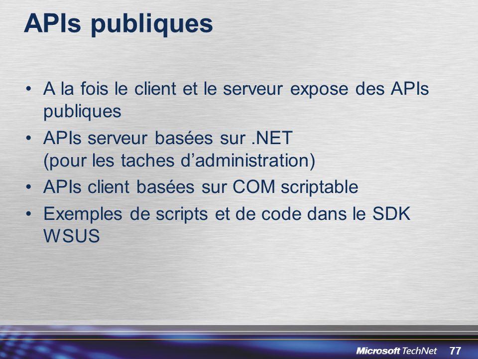 77 APIs publiques A la fois le client et le serveur expose des APIs publiques APIs serveur basées sur.NET (pour les taches dadministration) APIs client basées sur COM scriptable Exemples de scripts et de code dans le SDK WSUS