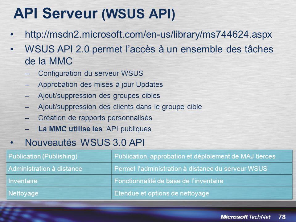 78 API Serveur (WSUS API) http://msdn2.microsoft.com/en-us/library/ms744624.aspx WSUS API 2.0 permet laccès à un ensemble des tâches de la MMC –Configuration du serveur WSUS –Approbation des mises à jour Updates –Ajout/suppression des groupes cibles –Ajout/suppression des clients dans le groupe cible –Création de rapports personnalisés –La MMC utilise les API publiques Nouveautés WSUS 3.0 API Publication (Publishing)Publication, approbation et déploiement de MAJ tierces Administration à distancePermet ladministration à distance du serveur WSUS InventaireFonctionnalité de base de linventaire NettoyageEtendue et options de nettoyage