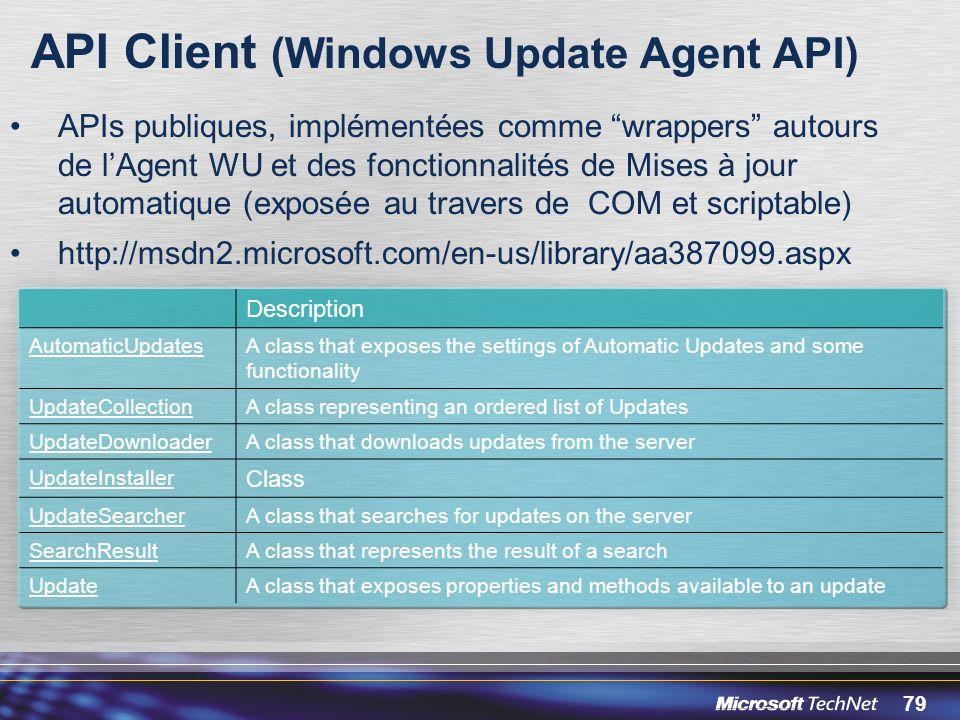 79 API Client (Windows Update Agent API) APIs publiques, implémentées comme wrappers autours de lAgent WU et des fonctionnalités de Mises à jour automatique (exposée au travers de COM et scriptable) http://msdn2.microsoft.com/en-us/library/aa387099.aspx Description AutomaticUpdatesA class that exposes the settings of Automatic Updates and some functionality UpdateCollectionA class representing an ordered list of Updates UpdateDownloaderA class that downloads updates from the server UpdateInstaller Class UpdateSearcherA class that searches for updates on the server SearchResultA class that represents the result of a search UpdateA class that exposes properties and methods available to an update