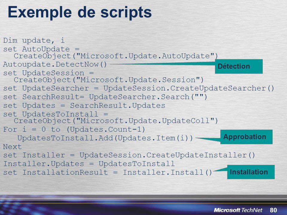 80 Exemple de scripts Dim update, i set AutoUpdate = CreateObject( Microsoft.Update.AutoUpdate ) Autoupdate.DetectNow() set UpdateSession = CreateObject( Microsoft.Update.Session ) set UpdateSearcher = UpdateSession.CreateUpdateSearcher() set SearchResult= UpdateSearcher.Search( ) set Updates = SearchResult.Updates set UpdatesToInstall = CreateObject( Microsoft.Update.UpdateColl ) For i = 0 to (Updates.Count-1) UpdatesToInstall.Add(Updates.Item(i)) Next set Installer = UpdateSession.CreateUpdateInstaller() Installer.Updates = UpdatesToInstall set InstallationResult = Installer.Install() Détection Approbation Installation