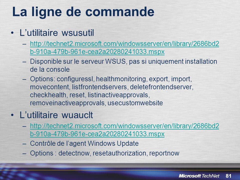 81 La ligne de commande Lutilitaire wsusutil –http://technet2.microsoft.com/windowsserver/en/library/2686bd2 b-910a-479b-961e-cea2a20280241033.mspxhttp://technet2.microsoft.com/windowsserver/en/library/2686bd2 b-910a-479b-961e-cea2a20280241033.mspx –Disponible sur le serveur WSUS, pas si uniquement installation de la console –Options: configuressl, healthmonitoring, export, import, movecontent, listfrontendservers, deletefrontendserver, checkhealth, reset, listinactiveapprovals, removeinactiveapprovals, usecustomwebsite Lutilitaire wuauclt –http://technet2.microsoft.com/windowsserver/en/library/2686bd2 b-910a-479b-961e-cea2a20280241033.mspxhttp://technet2.microsoft.com/windowsserver/en/library/2686bd2 b-910a-479b-961e-cea2a20280241033.mspx –Contrôle de lagent Windows Update –Options : detectnow, resetauthorization, reportnow