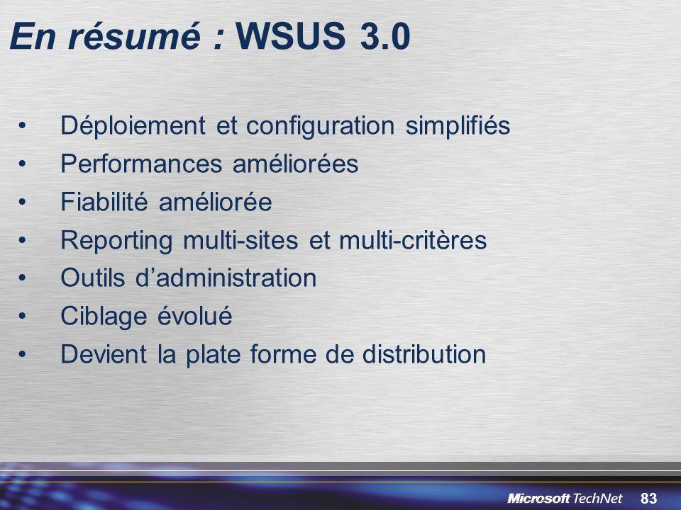 83 En résumé : WSUS 3.0 Déploiement et configuration simplifiés Performances améliorées Fiabilité améliorée Reporting multi-sites et multi-critères Outils dadministration Ciblage évolué Devient la plate forme de distribution