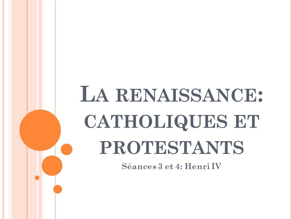 L A RENAISSANCE : CATHOLIQUES ET PROTESTANTS Séances 3 et 4: Henri IV