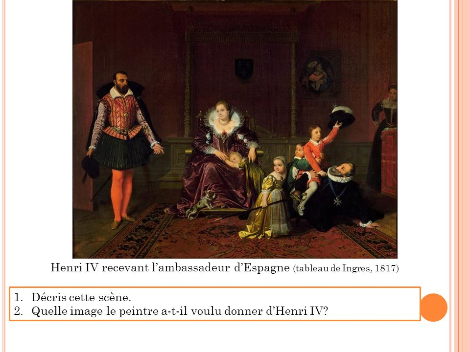 Henri IV recevant lambassadeur dEspagne (tableau de Ingres, 1817) 1.Décris cette scène. 2.Quelle image le peintre a-t-il voulu donner dHenri IV?