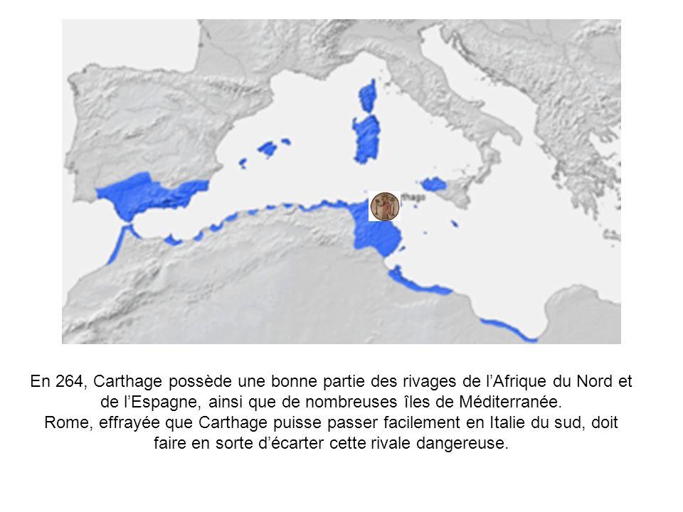 En 264, Carthage possède une bonne partie des rivages de lAfrique du Nord et de lEspagne, ainsi que de nombreuses îles de Méditerranée. Rome, effrayée