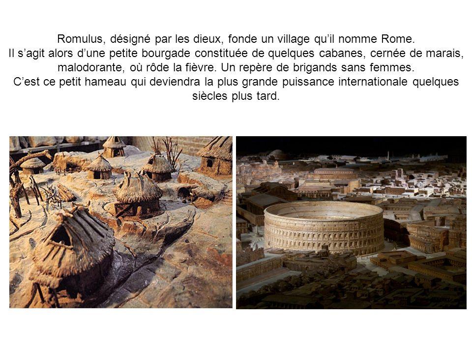 Romulus, désigné par les dieux, fonde un village quil nomme Rome. Il sagit alors dune petite bourgade constituée de quelques cabanes, cernée de marais