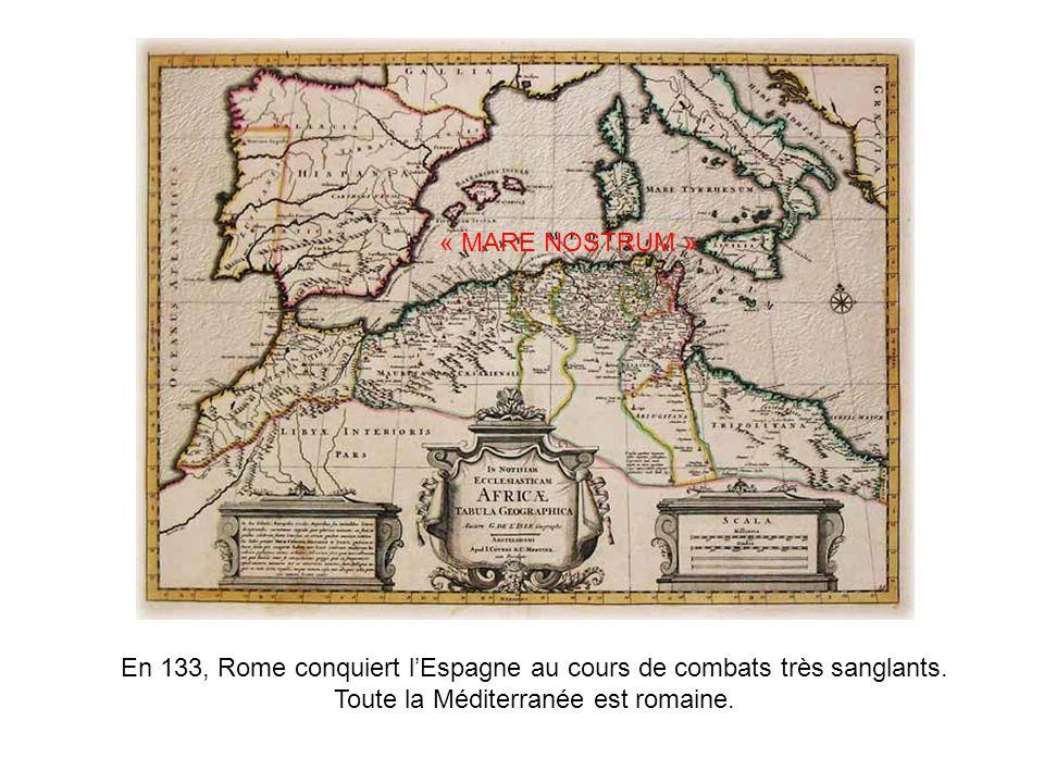 En 133, Rome conquiert lEspagne au cours de combats très sanglants. Toute la Méditerranée est romaine. « MARE NOSTRUM »